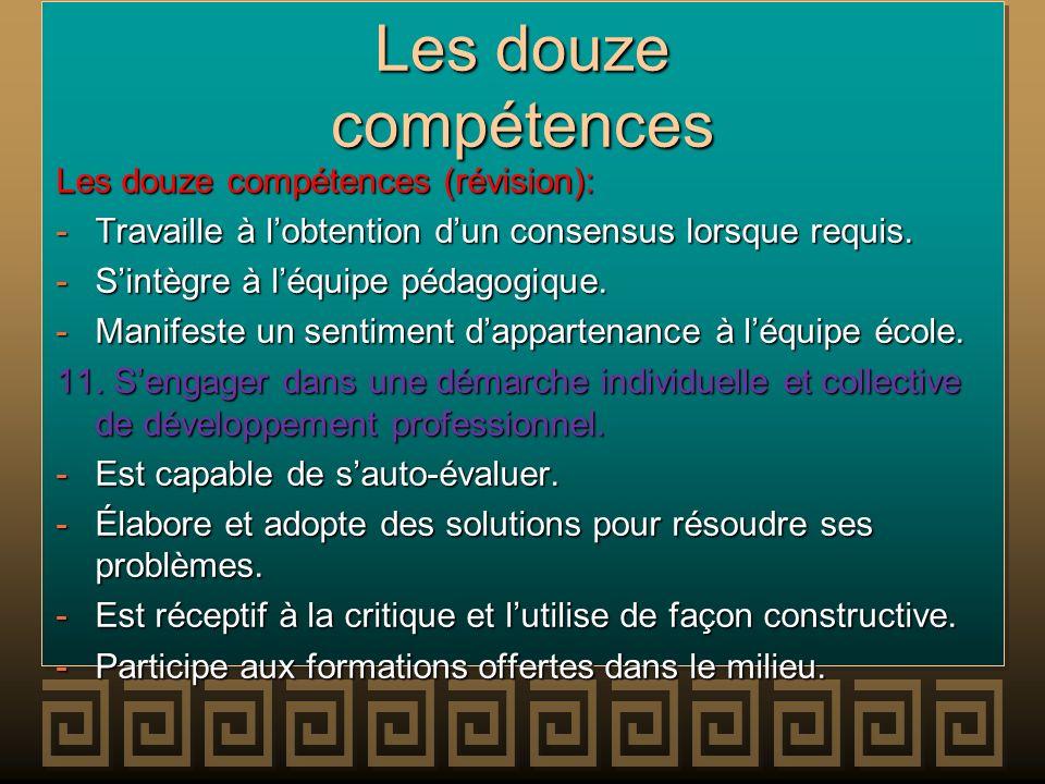 Les douze compétences Les douze compétences (révision): -Travaille à lobtention dun consensus lorsque requis. -Sintègre à léquipe pédagogique. -Manife