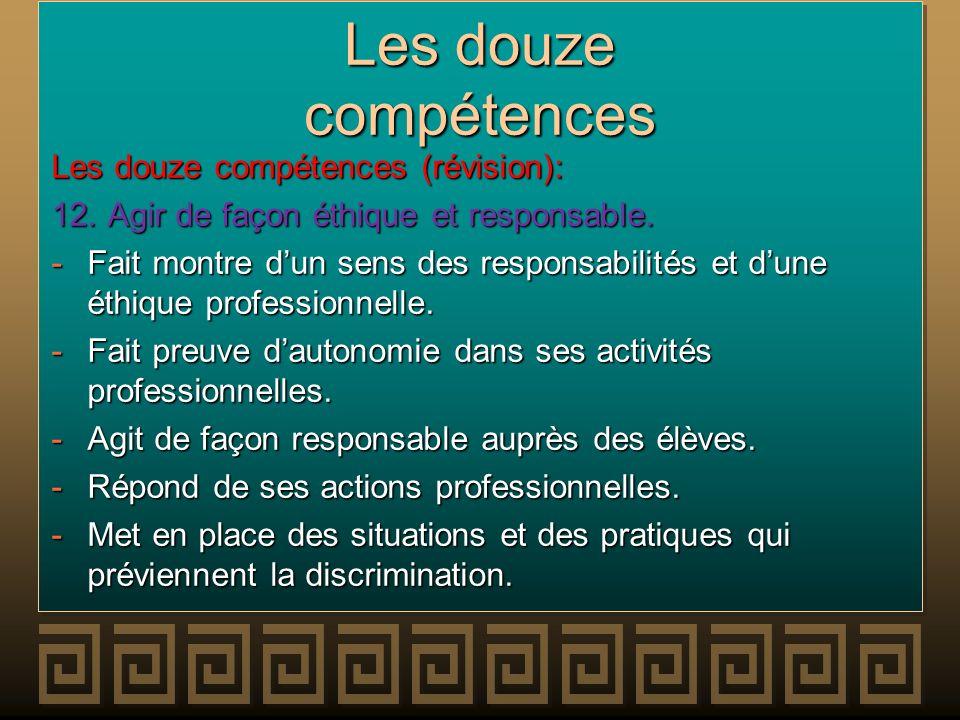 Les douze compétences Les douze compétences (révision): 12. Agir de façon éthique et responsable. -Fait montre dun sens des responsabilités et dune ét