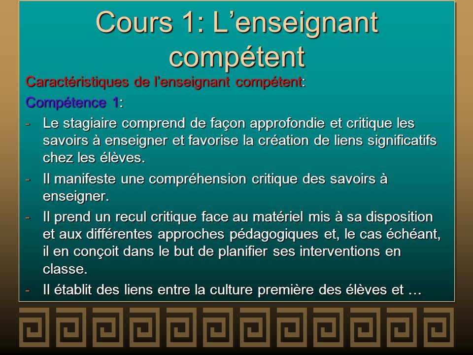 Cours 1: Lenseignant compétent Caractéristiques de lenseignant compétent: Compétence 1: -Le stagiaire comprend de façon approfondie et critique les sa