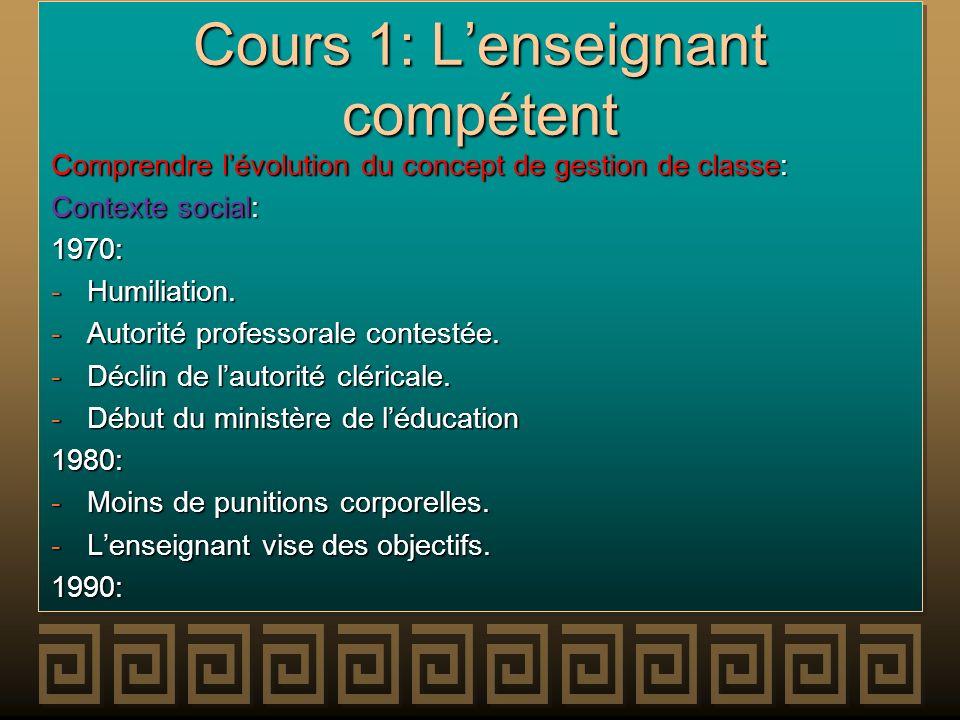 Cours 1: Lenseignant compétent Comprendre lévolution du concept de gestion de classe: Contexte social: 1970: -Humiliation. -Autorité professorale cont
