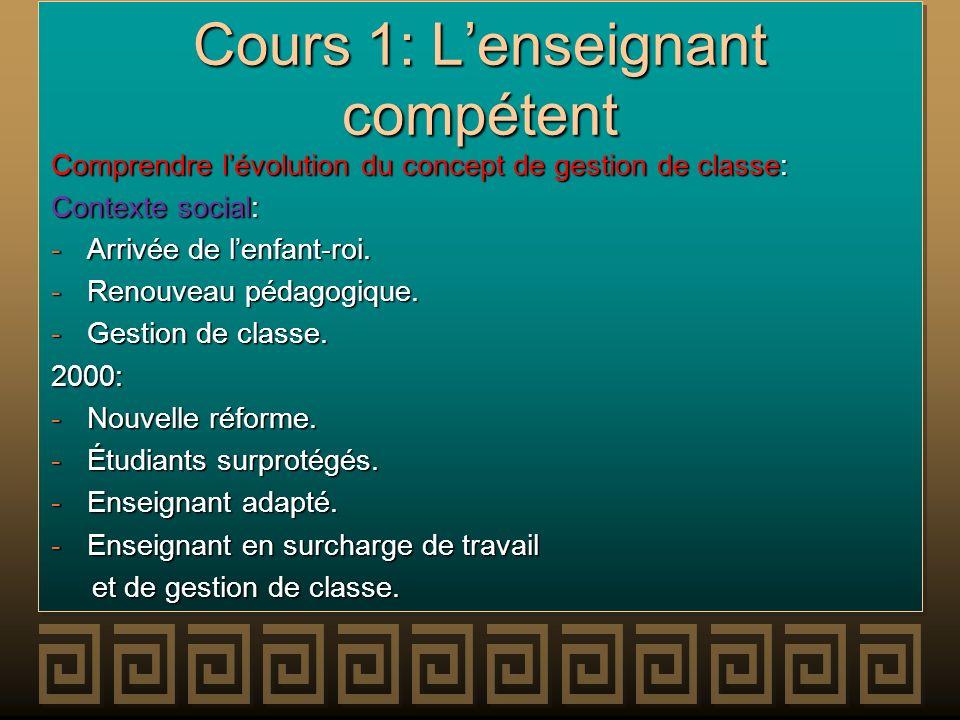 Cours 1: Lenseignant compétent Comprendre lévolution du concept de gestion de classe: Contexte social: -Arrivée de lenfant-roi. -Renouveau pédagogique