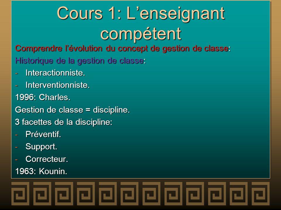 Cours 1: Lenseignant compétent Comprendre lévolution du concept de gestion de classe: Historique de la gestion de classe: -Interactionniste. -Interven