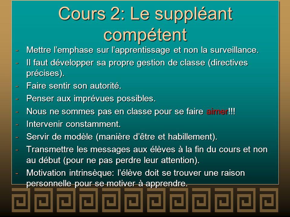 Cours 2: Le suppléant compétent -Mettre lemphase sur lapprentissage et non la surveillance. -Il faut développer sa propre gestion de classe (directive