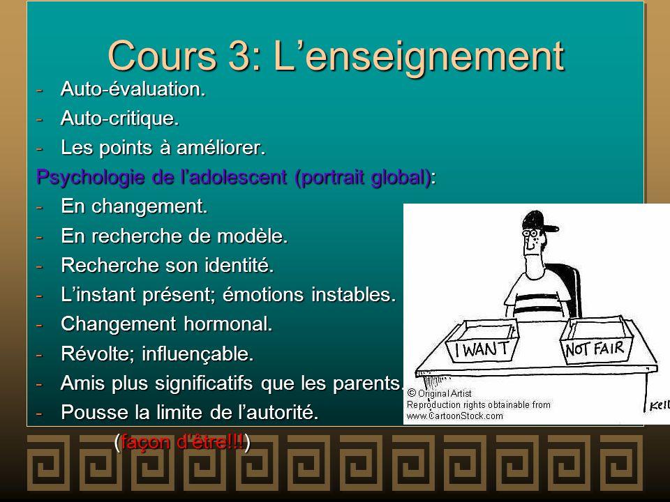 Cours 3: Lenseignement -Auto-évaluation. -Auto-critique. -Les points à améliorer. Psychologie de ladolescent (portrait global): -En changement. -En re