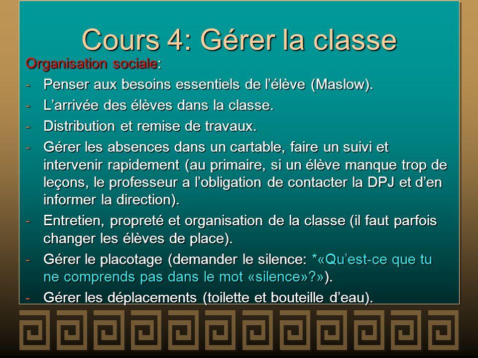 Cours 4: Gérer la classe Organisation sociale: -Penser aux besoins essentiels de lélève (Maslow). -Larrivée des élèves dans la classe. -Distribution e
