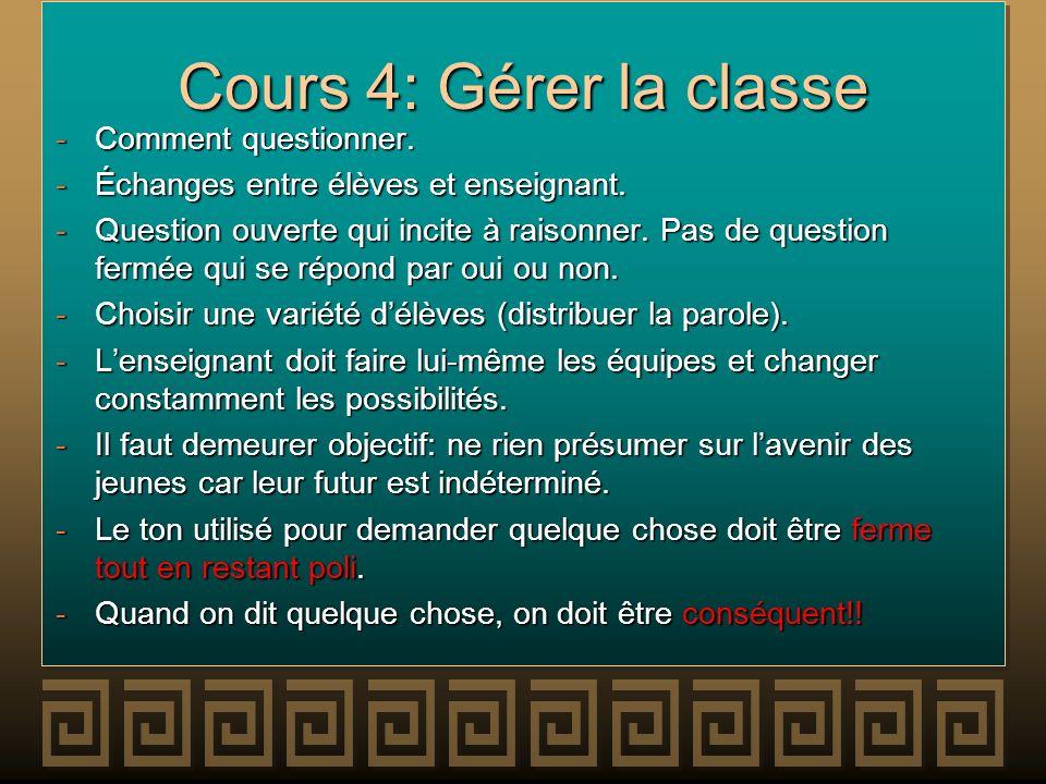 Cours 4: Gérer la classe -Comment questionner. -Échanges entre élèves et enseignant. -Question ouverte qui incite à raisonner. Pas de question fermée
