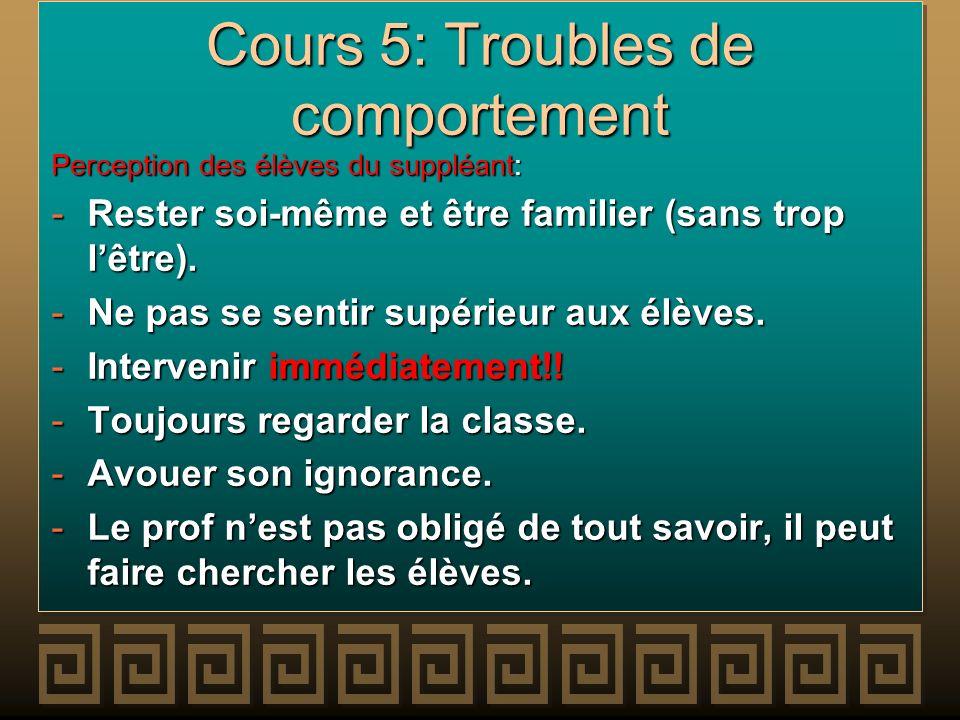 Cours 5: Troubles de comportement Perception des élèves du suppléant: -Rester soi-même et être familier (sans trop lêtre). -Ne pas se sentir supérieur