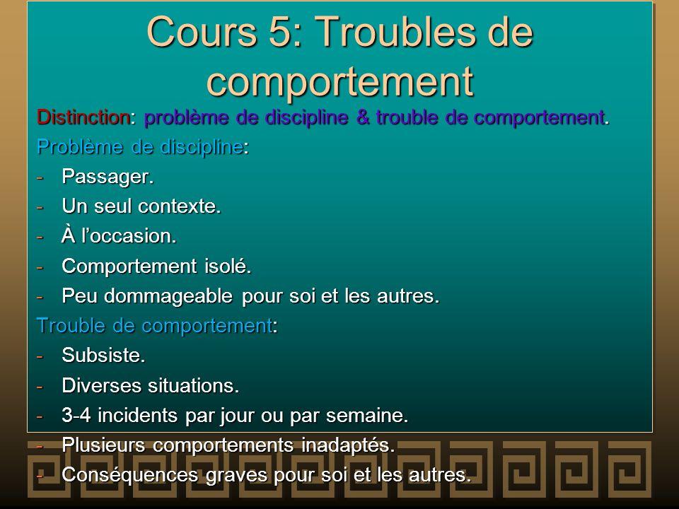 Cours 5: Troubles de comportement Distinction: problème de discipline & trouble de comportement. Problème de discipline: -Passager. -Un seul contexte.