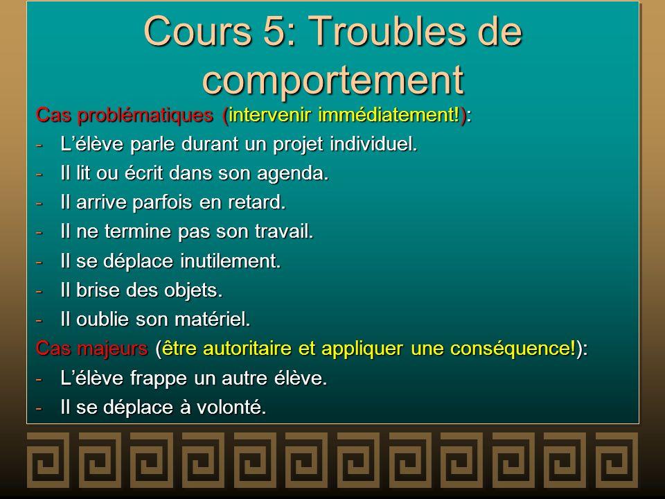 Cours 5: Troubles de comportement Cas problématiques (intervenir immédiatement!): -Lélève parle durant un projet individuel. -Il lit ou écrit dans son