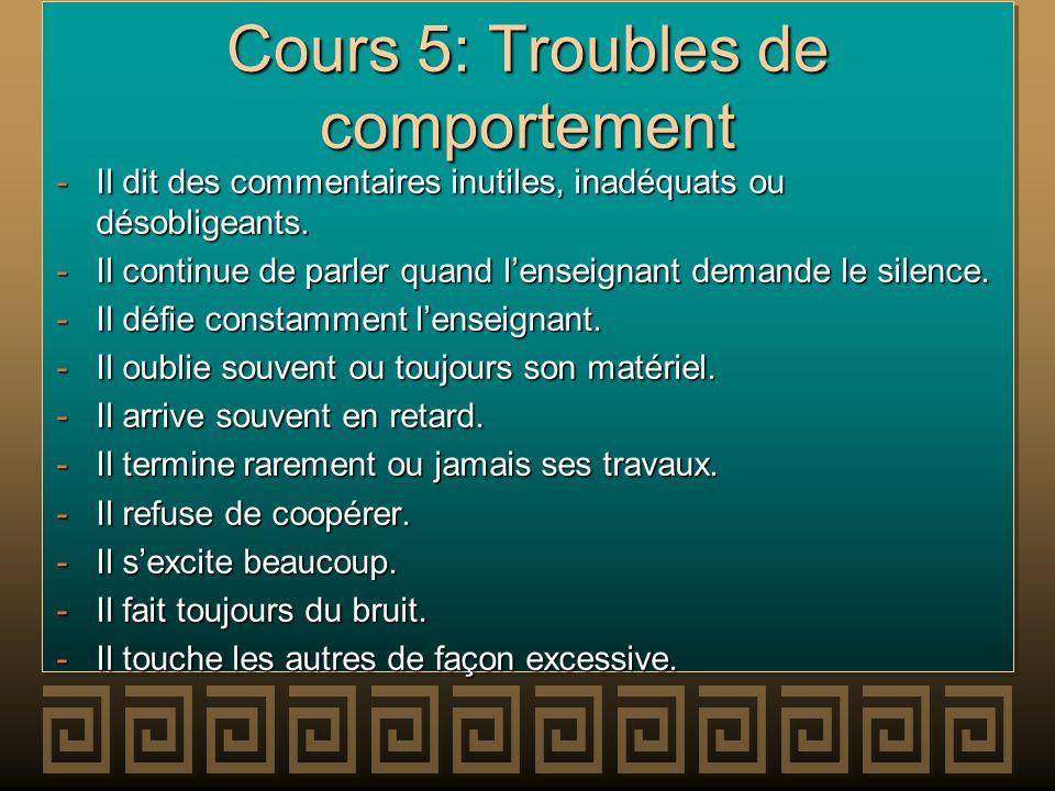 Cours 5: Troubles de comportement -Il dit des commentaires inutiles, inadéquats ou désobligeants. -Il continue de parler quand lenseignant demande le