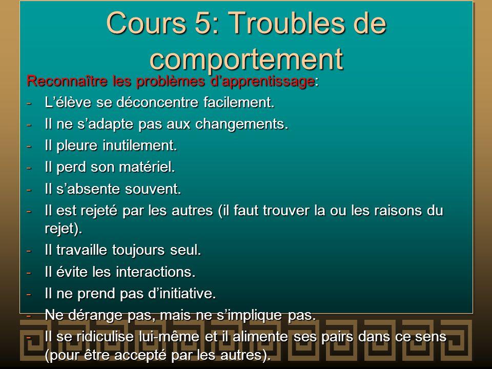 Cours 5: Troubles de comportement Reconnaître les problèmes dapprentissage: -Lélève se déconcentre facilement. -Il ne sadapte pas aux changements. -Il