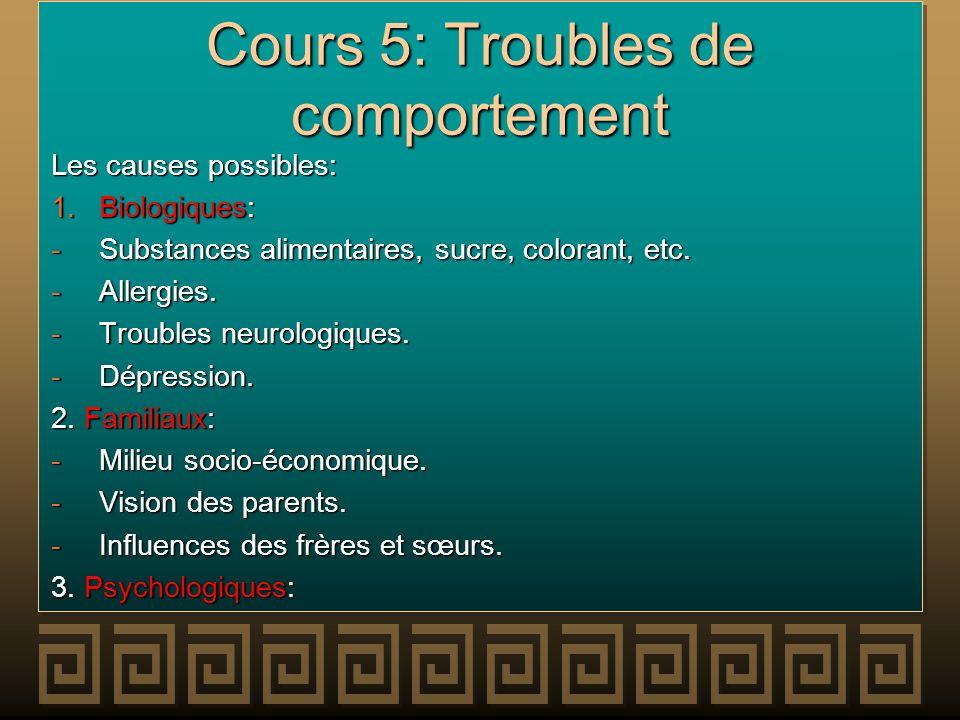 Cours 5: Troubles de comportement Les causes possibles: 1.Biologiques: -Substances alimentaires, sucre, colorant, etc. -Allergies. -Troubles neurologi