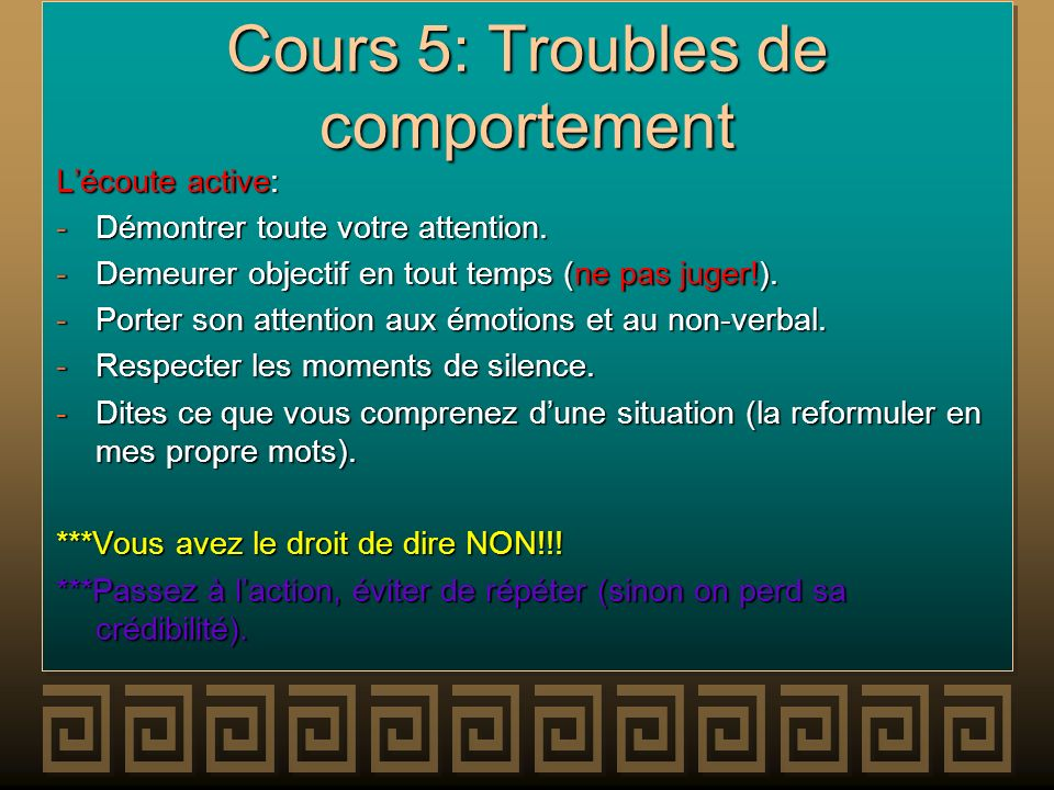 Cours 5: Troubles de comportement Lécoute active: -Démontrer toute votre attention. -Demeurer objectif en tout temps (ne pas juger!). -Porter son atte