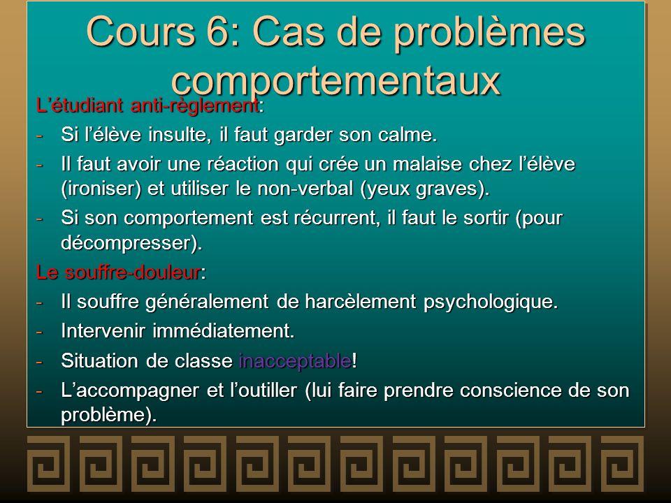 Cours 6: Cas de problèmes comportementaux Létudiant anti-règlement: -Si lélève insulte, il faut garder son calme. -Il faut avoir une réaction qui crée