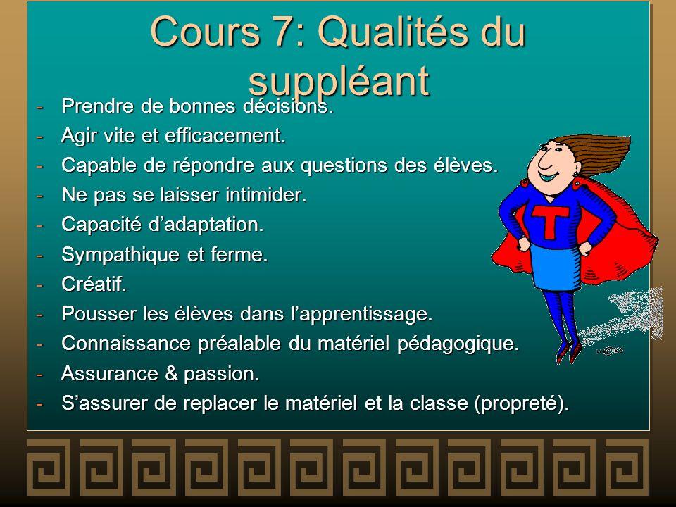 Cours 7: Qualités du suppléant -Prendre de bonnes décisions. -Agir vite et efficacement. -Capable de répondre aux questions des élèves. -Ne pas se lai