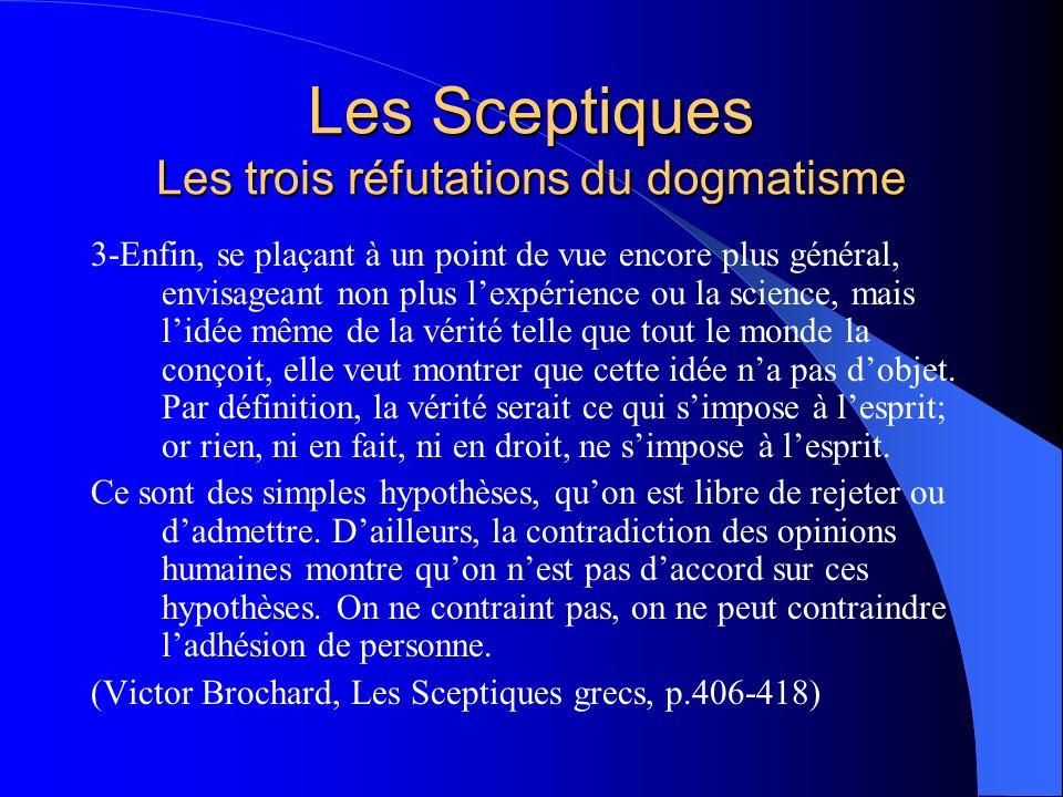 Les Sceptiques Les trois réfutations du dogmatisme 3-Enfin, se plaçant à un point de vue encore plus général, envisageant non plus lexpérience ou la s