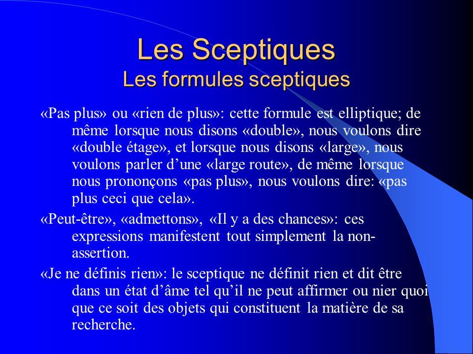 Les Sceptiques Les formules sceptiques «Pas plus» ou «rien de plus»: cette formule est elliptique; de même lorsque nous disons «double», nous voulons