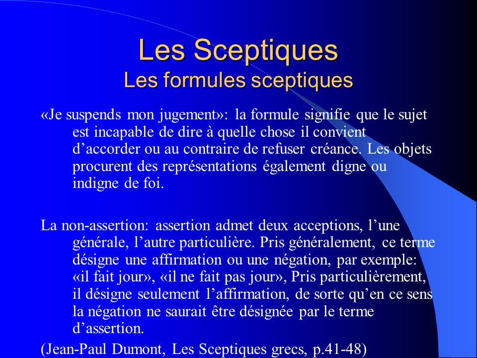 Les Sceptiques Les formules sceptiques «Je suspends mon jugement»: la formule signifie que le sujet est incapable de dire à quelle chose il convient d