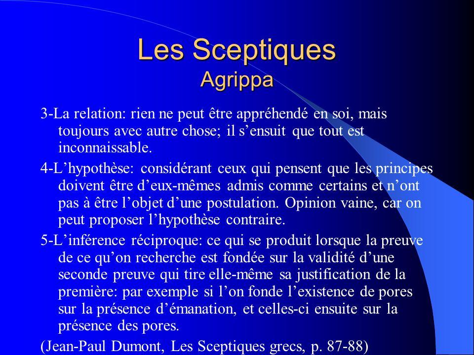 Les Sceptiques Agrippa 3-La relation: rien ne peut être appréhendé en soi, mais toujours avec autre chose; il sensuit que tout est inconnaissable. 4-L