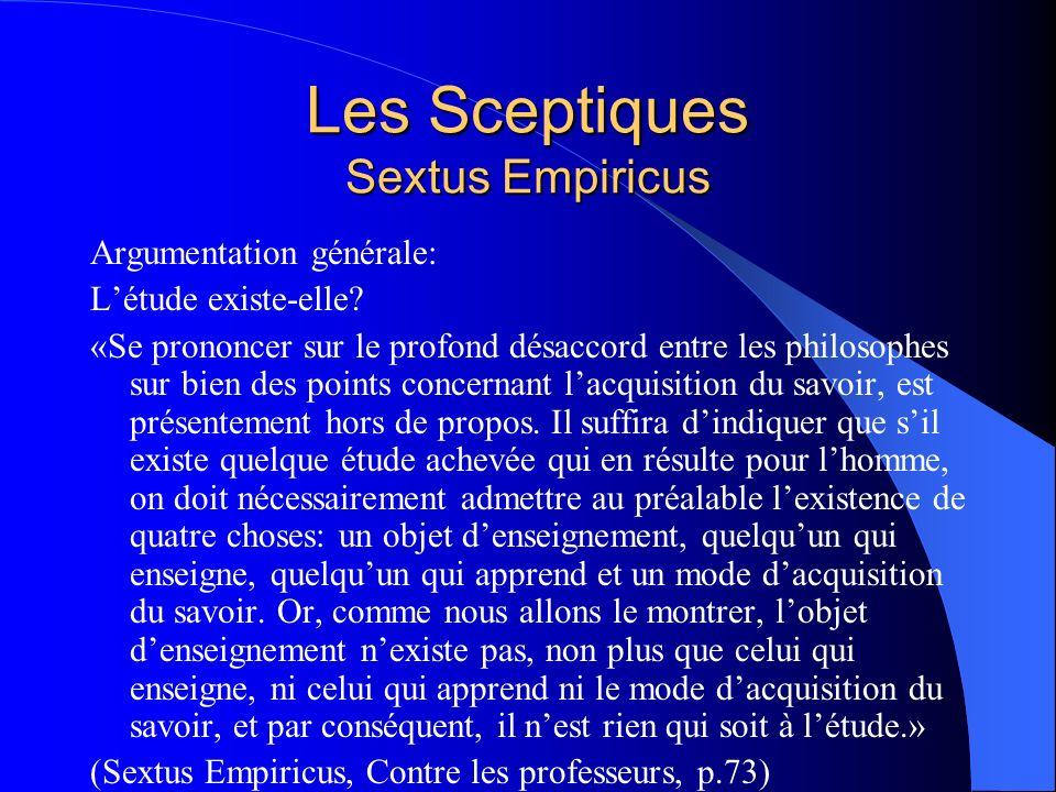 Les Sceptiques Sextus Empiricus Argumentation générale: Létude existe-elle? «Se prononcer sur le profond désaccord entre les philosophes sur bien des