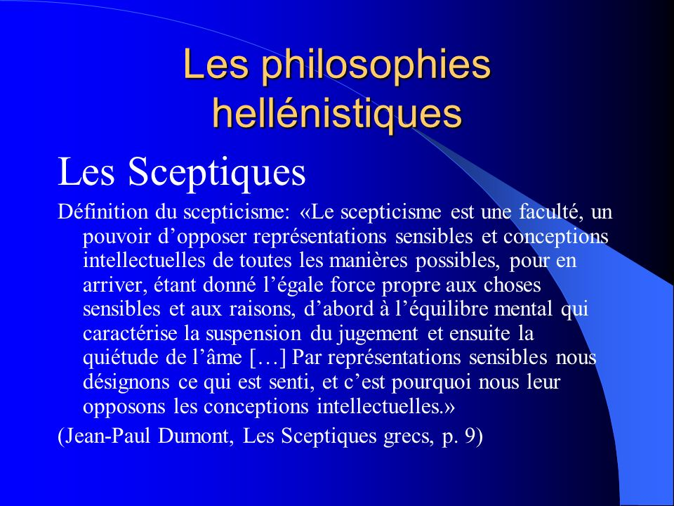 Les philosophies hellénistiques Les Sceptiques Définition du scepticisme: «Le scepticisme est une faculté, un pouvoir dopposer représentations sensibl