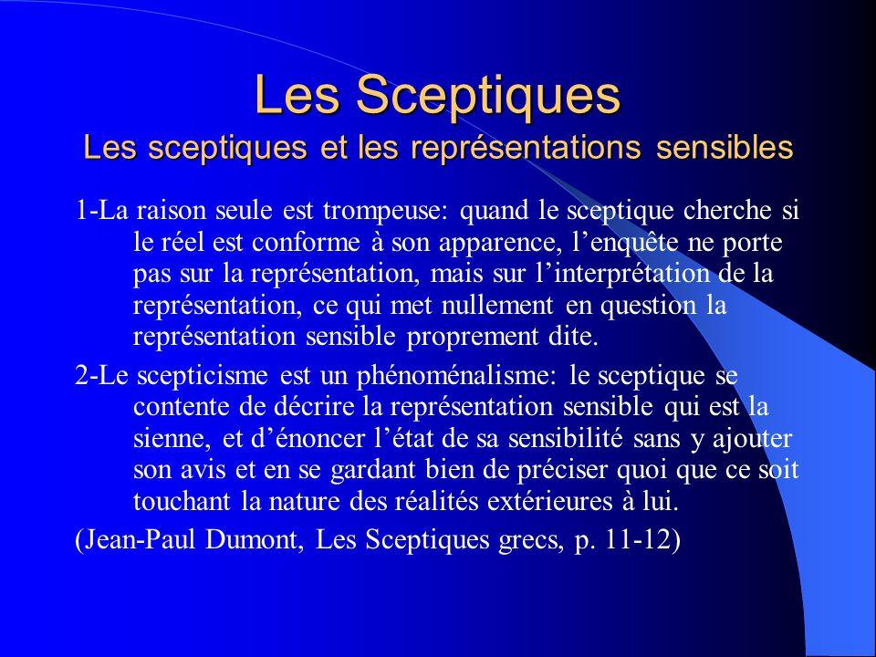 Les Sceptiques Les sceptiques et les représentations sensibles 3-Ne se fier quaux apparences: le critère de lécole sceptique, cest la représentation sensible, désignant par là la fonction propre de limagination sensible.