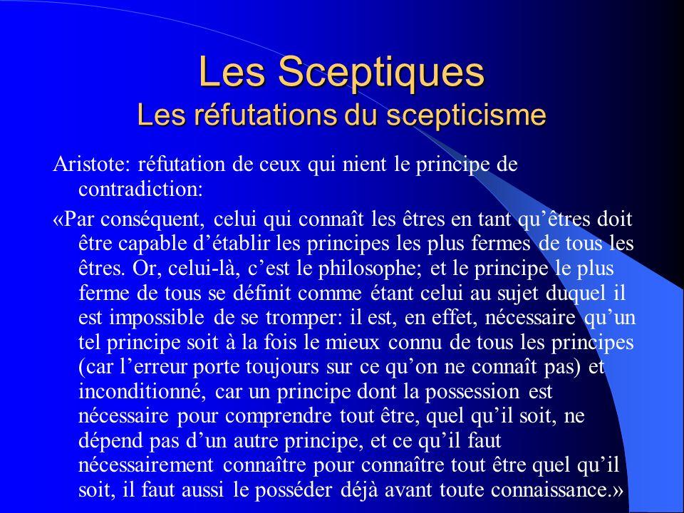 Les Sceptiques Les réfutations du scepticisme Aristote: réfutation de ceux qui nient le principe de contradiction: «Par conséquent, celui qui connaît