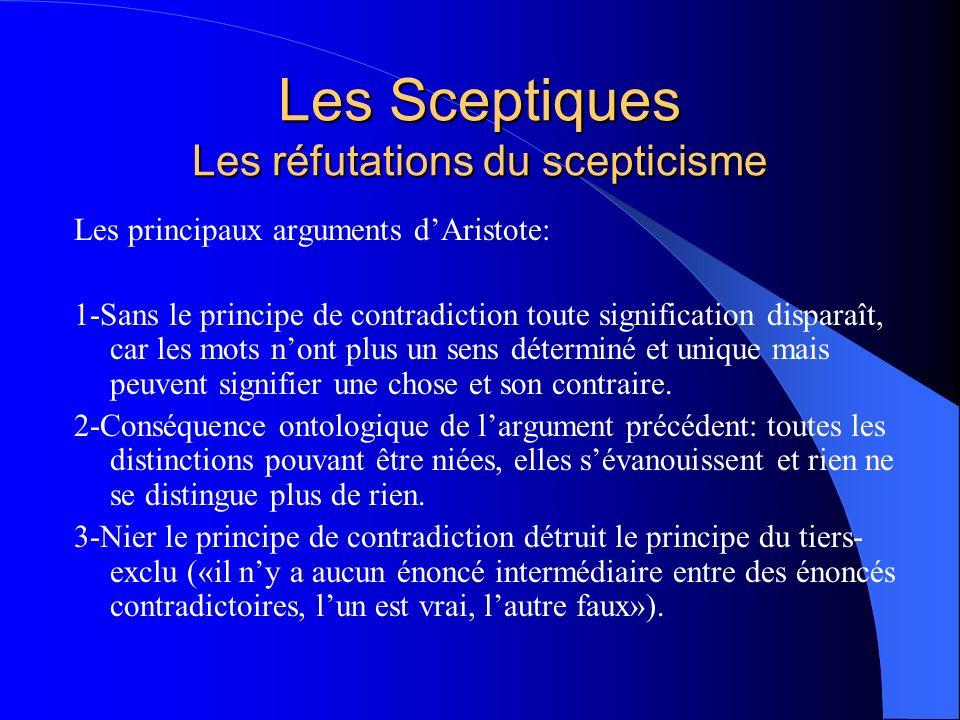 Les Sceptiques Les réfutations du scepticisme Les principaux arguments dAristote: 1-Sans le principe de contradiction toute signification disparaît, c