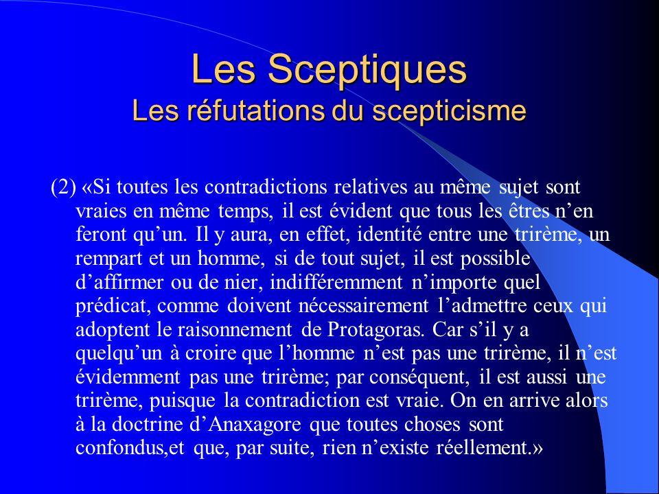 Les Sceptiques Les réfutations du scepticisme (2) «Si toutes les contradictions relatives au même sujet sont vraies en même temps, il est évident que