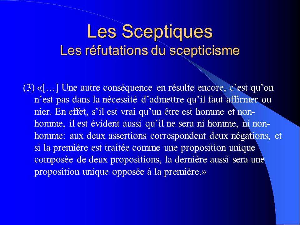 Les Sceptiques Les réfutations du scepticisme (3) «[…] Une autre conséquence en résulte encore, cest quon nest pas dans la nécessité dadmettre quil fa