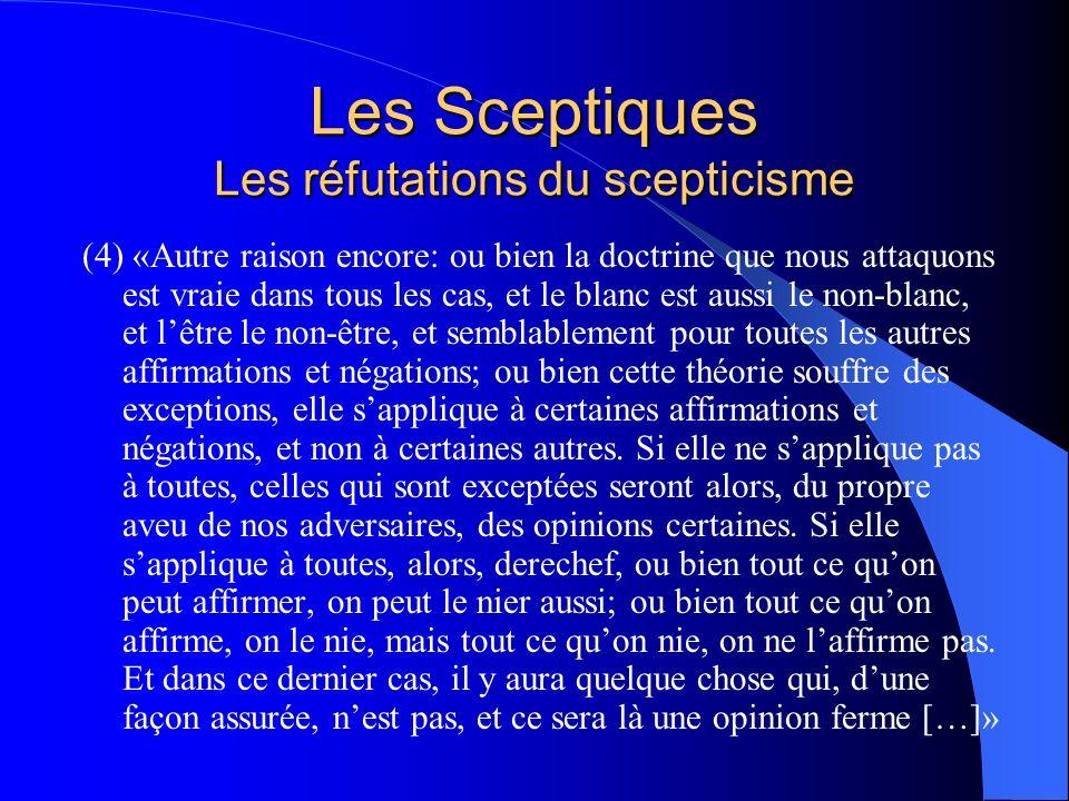Les Sceptiques Les réfutations du scepticisme (4) «Autre raison encore: ou bien la doctrine que nous attaquons est vraie dans tous les cas, et le blan