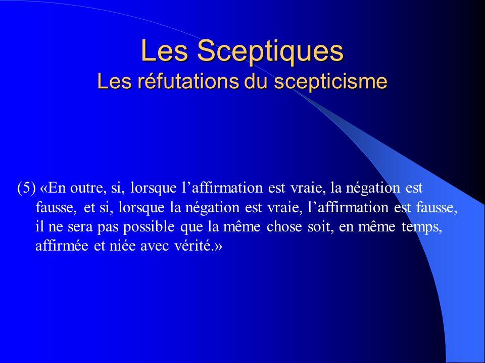 Les Sceptiques Les réfutations du scepticisme (5) «En outre, si, lorsque laffirmation est vraie, la négation est fausse, et si, lorsque la négation es