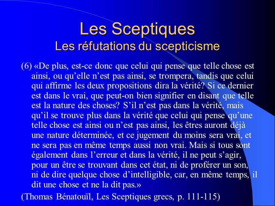 Les Sceptiques Les réfutations du scepticisme (6) «De plus, est-ce donc que celui qui pense que telle chose est ainsi, ou quelle nest pas ainsi, se tr