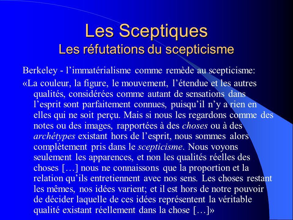 Les Sceptiques Les réfutations du scepticisme Berkeley - limmatérialisme comme remède au scepticisme: «La couleur, la figure, le mouvement, létendue e