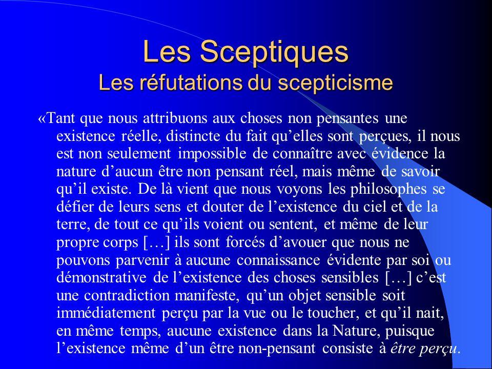 Les Sceptiques Les réfutations du scepticisme «Tant que nous attribuons aux choses non pensantes une existence réelle, distincte du fait quelles sont