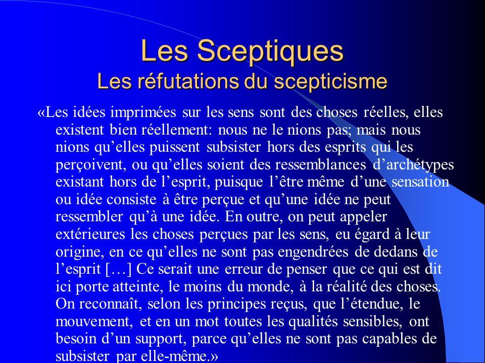 Les Sceptiques Les réfutations du scepticisme «Les idées imprimées sur les sens sont des choses réelles, elles existent bien réellement: nous ne le ni