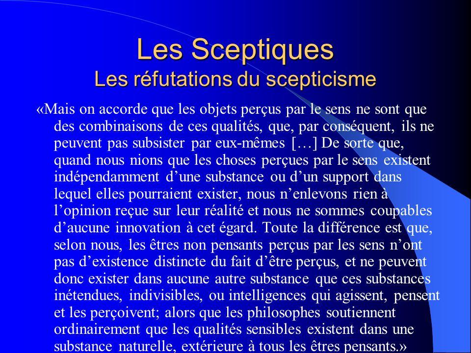 Les Sceptiques Les réfutations du scepticisme «Mais on accorde que les objets perçus par le sens ne sont que des combinaisons de ces qualités, que, pa