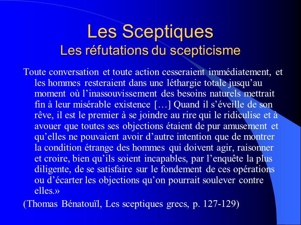 Les Sceptiques Les réfutations du scepticisme Toute conversation et toute action cesseraient immédiatement, et les hommes resteraient dans une létharg