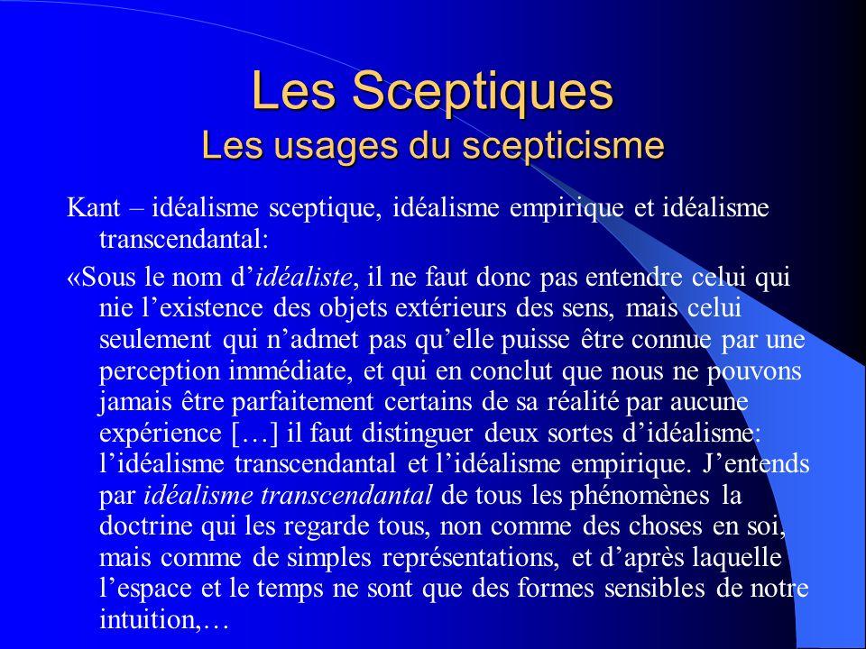 Les Sceptiques Les usages du scepticisme Kant – idéalisme sceptique, idéalisme empirique et idéalisme transcendantal: «Sous le nom didéaliste, il ne f