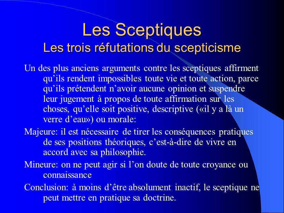 Les Sceptiques Les trois réfutations du scepticisme Un des plus anciens arguments contre les sceptiques affirment quils rendent impossibles toute vie