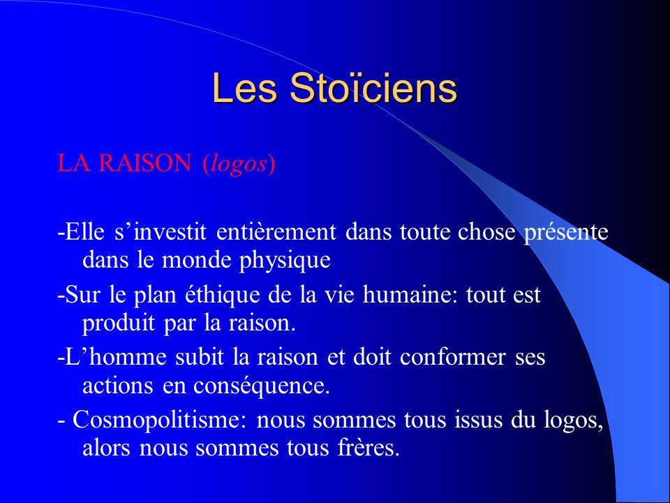 Les Stoïciens LA RAISON (logos) -Elle sinvestit entièrement dans toute chose présente dans le monde physique -Sur le plan éthique de la vie humaine: t