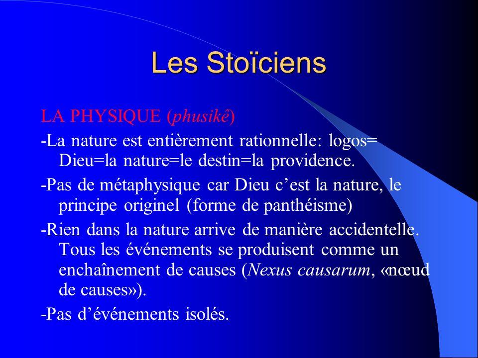 Les Stoïciens LA PHYSIQUE (phusikê) -La nature est entièrement rationnelle: logos= Dieu=la nature=le destin=la providence. -Pas de métaphysique car Di