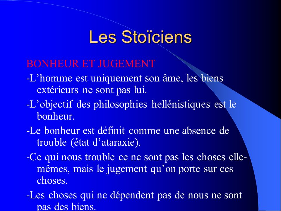 Les Stoïciens BONHEUR ET JUGEMENT -Lhomme est uniquement son âme, les biens extérieurs ne sont pas lui. -Lobjectif des philosophies hellénistiques est