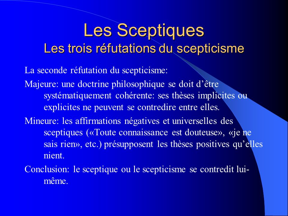 Les Sceptiques Les réfutations du scepticisme (5) «En outre, si, lorsque laffirmation est vraie, la négation est fausse, et si, lorsque la négation est vraie, laffirmation est fausse, il ne sera pas possible que la même chose soit, en même temps, affirmée et niée avec vérité.»
