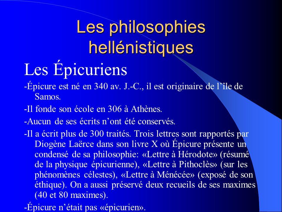 Les philosophies hellénistiques Les Épicuriens -Épicure est né en 340 av. J.-C., il est originaire de lîle de Samos. -Il fonde son école en 306 à Athè