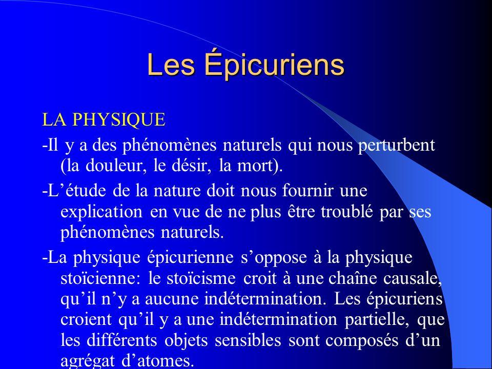 Les Épicuriens LA PHYSIQUE -Il y a des phénomènes naturels qui nous perturbent (la douleur, le désir, la mort). -Létude de la nature doit nous fournir