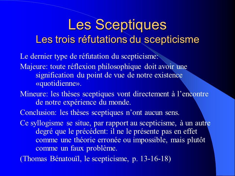 Les Sceptiques Les trois réfutations du scepticisme Le dernier type de réfutation du scepticisme: Majeure: toute réflexion philosophique doit avoir un
