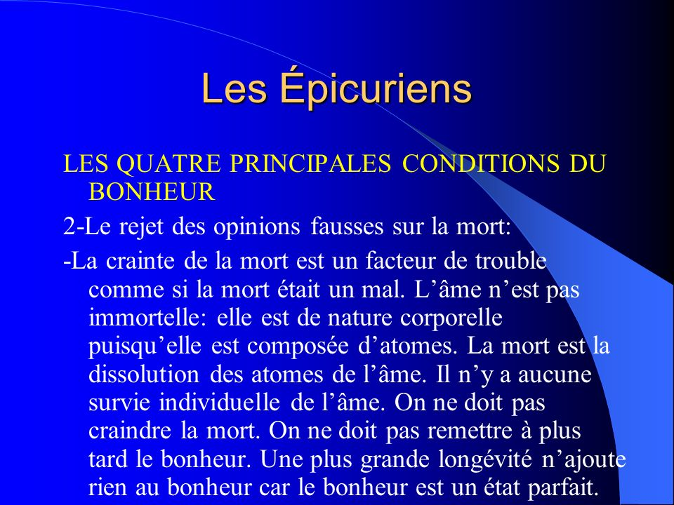 Les Épicuriens LES QUATRE PRINCIPALES CONDITIONS DU BONHEUR 2-Le rejet des opinions fausses sur la mort: -La crainte de la mort est un facteur de trou