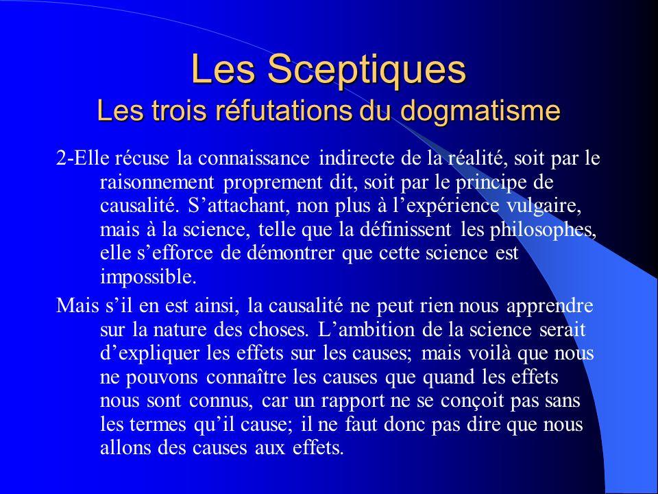 Les Sceptiques Les trois réfutations du dogmatisme 3-Enfin, se plaçant à un point de vue encore plus général, envisageant non plus lexpérience ou la science, mais lidée même de la vérité telle que tout le monde la conçoit, elle veut montrer que cette idée na pas dobjet.