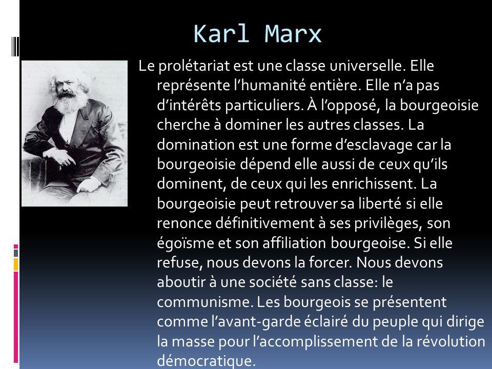 Karl Marx Le prolétariat est une classe universelle. Elle représente lhumanité entière. Elle na pas dintérêts particuliers. À lopposé, la bourgeoisie